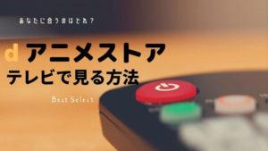 dアニメストアをテレビで見る7つの方法【おすすめはfireTVstick】