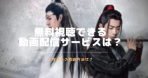 陳情令を無料視聴できる動画配信(サブスク)は?日本語字幕は?吹き替えは?