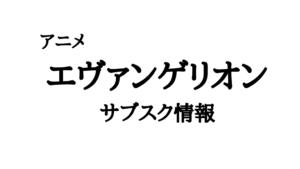 アニメ:エヴァの動画配信(サブスク)まとめ 無料視聴は?