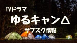 ドラマ:ゆるキャン△の動画配信(サブスク)1,2期まとめ 無料視聴は?