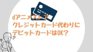 dアニメストアはクレジットカード代わりにデビットカードはOK?